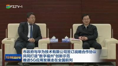 """市政府与华为技术有限公司签订战略合作协议 共同打造""""数字福州""""创新示范  推进5G应用发展走在全国前列"""