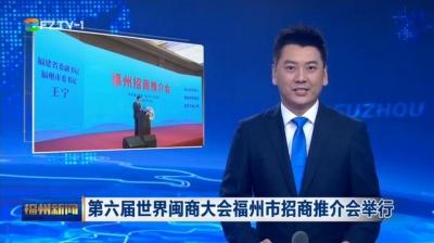 第六届世界闽商大会福州市招商推介会举行