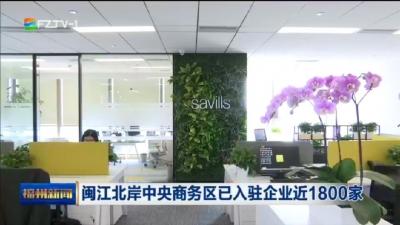 闽江北岸中央商务区已入驻企业近1800家