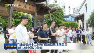 """""""挑战福州十二时辰""""视频征集活动启动 献礼新中国70华诞"""