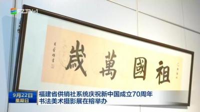 福建省供销社系统庆祝新中国成立70周年 书法美术摄影展在榕举办