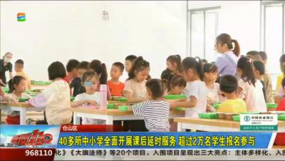 仓山区:40多所中小学全面开展课后延时服务 超过2万名学生报名参与