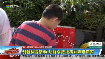 2019年福建省社会科学普及宣传周:创新科普活动 让群众把社科知识带回家