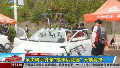 """2019环福州·永泰国际公路自行车赛:顶尖骑手齐聚""""福州后花园"""" 云端竞技!"""