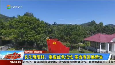 红色领航 老区新貌:长乐南阳村:重温红色记忆 革命老区焕新生
