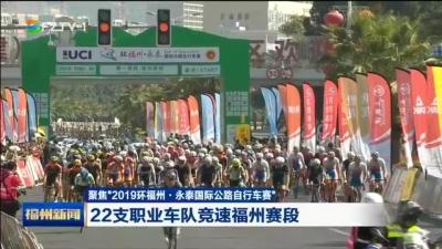 """聚焦""""2019环福州·永泰国际公路自行车赛"""" 22支职业车队竞速福州赛段"""