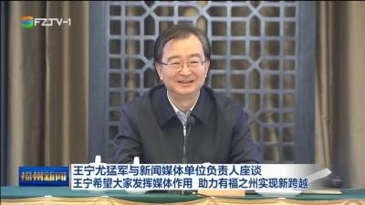 王宁尤猛军与新闻媒体单位负责人座谈 王宁希望大家发挥媒体作用 助力有福之州实现新跨越