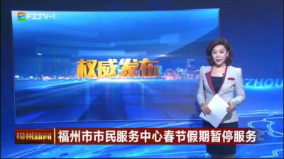 福州市市民服务中心春节假期暂停服务
