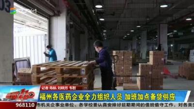 福州各医药企业全力组织人员 加班加点备货供应
