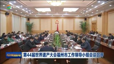 第44届世界遗产大会福州市工作领导小组会议召开