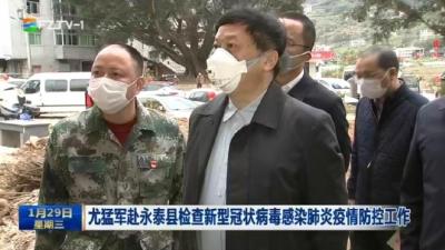 尤猛军赴永泰县检查新型冠状病毒感染肺炎疫情防控工作