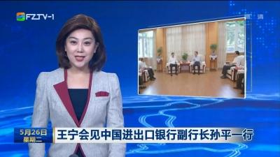 王宁会见中国进出口银行副行长孙平一行
