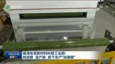 """福清友谊新材料科技工业园:抢进度 追产能 按下生产""""加速键"""""""