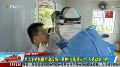 """高温下的核酸检测现场!医护""""全副武装"""" 令人感动又心疼"""