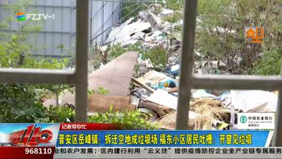 晋安区岳峰镇:拆迁空地成垃圾场 福东小区居民吐槽:开窗见垃圾