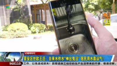 """记者帮你忙:晋安区世欧王庄:自来水供水""""神出鬼没"""" 居民用水靠运气?"""