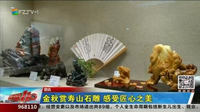 资讯:金秋赏寿山石雕 感受匠心之美