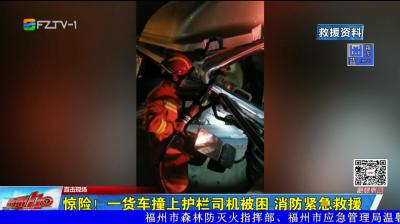 驚險!一貨車撞上護欄司機被困 消防緊急救援