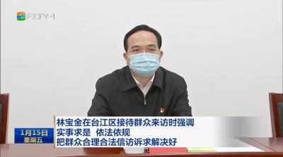 林宝金在台江区接待群众来访时强调  实事求是 依法依规  把群众合理合法信访诉求解决好