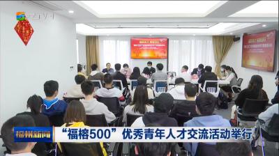 """""""福榕500""""优秀青年人才交流活动举行"""