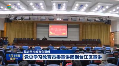 党史学习教育在福州 党史学习教育市委宣讲团到台江区宣讲