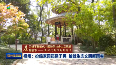 福州:扮绿家园还绿于民 绘就生态文明新画卷
