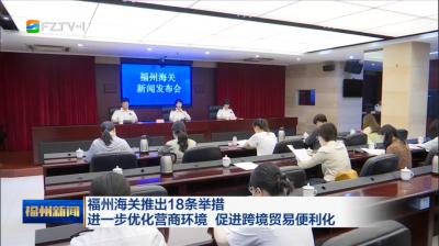 福州海关推出18条举措 进一步优化营商环境 促进跨境贸易便利化