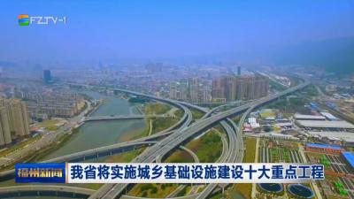 我省将实施城乡基础设施建设十大重点工程
